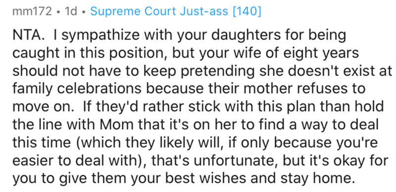 Text - mm172 • 1d • Supreme Court Just-ass [140] NTA. I sympathize with your daughters for being caught in this position, but your wife of eight years should not have to keep pretending she doesn't exist at family celebrations because their mother refuses to move on. If they'd rather stick with this plan than hold the line with Mom that it's on her to find a way to deal this time (which they likely will, if only because you're easier to deal with), that's unfortunate, but it's okay for you to gi