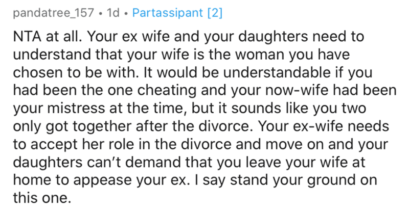 Text - pandatree_157 • 1d • Partassipant [2] NTA at all. Your ex wife and your daughters need to understand that your wife is the woman you have chosen to be with. It would be understandable if you had been the one cheating and your now-wife had been your mistress at the time, but it sounds like you two only got together after the divorce. Your ex-wife needs to accept her role in the divorce and move on and your daughters can't demand that you leave your wife at home to appease your ex. I say st