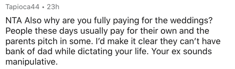 Text - Tapioca44 · 23h NTA Also why are you fully paying for the weddings? People these days usually pay for their own and the parents pitch in some. I'd make it clear they can't have bank of dad while dictating your life. Your ex sounds manipulative.
