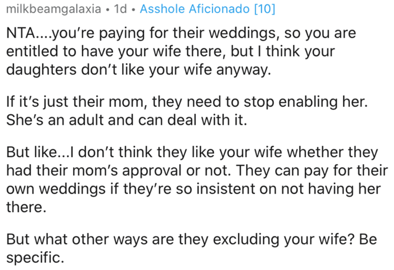 Text - milkbeamgalaxia • 1d • Asshole Aficionado [10] NTA...you're paying for their weddings, so you are entitled to have your wife there, but I think your daughters don't like your wife anyway. If it's just their mom, they need to stop enabling her. She's an adult and can deal with it. But like...I don't think they like your wife whether they had their mom's approval or not. They can pay for their own weddings if they're so insistent on not having her there. But what other ways are they excludi