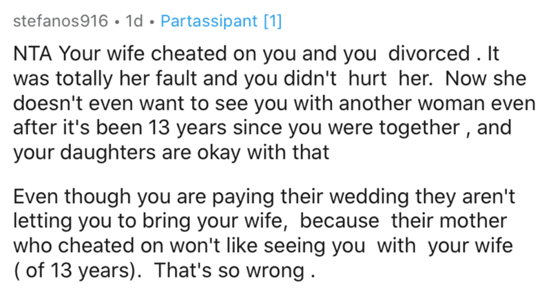 Text - stefanos916 • 1d • Partassipant [1] NTA Your wife cheated on you and you divorced. It was totally her fault and you didn't hurt her. Now she doesn't even want to see you with another woman even after it's been 13 years since you were together , and your daughters are okay with that Even though you are paying their wedding they aren't letting you to bring your wife, because their mother who cheated on won't like seeing you with your wife ( of 13 years). That's so wrong .