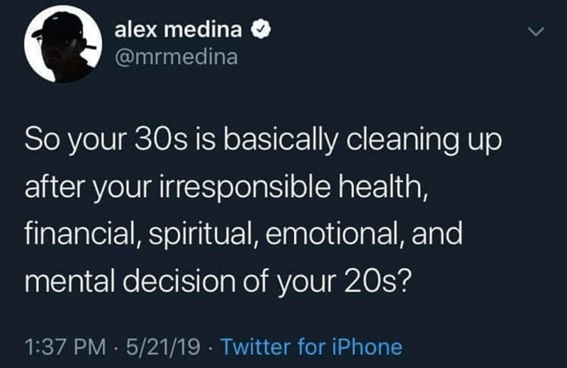 Text - alex medina @mrmedina So your 30s is basically cleaning up after your irresponsible health, financial, spiritual, emotional, and mental decision of your 20s? 1:37 PM · 5/21/19 · Twitter for iPhone