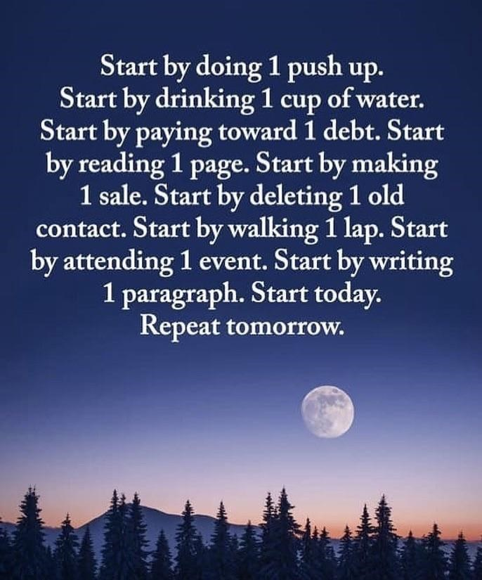 Sky - Start by doing 1 push up. Start by drinking 1 cup of water. Start by paying toward 1 debt. Start by reading 1 page. Start by making 1 sale. Start by deleting 1 old contact. Start by walking 1 lap. Start by attending 1 event. Start by writing 1 paragraph. Start today. Repeat tomorrow.