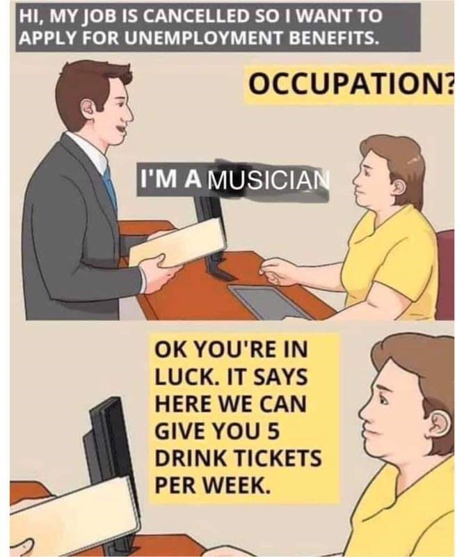 Cartoon - HI, MY JOB IS CANCELLED SO I WANT TO APPLY FOR UNEMPLOYMENT BENEFITS. OCCUPATION? I'M A MUSICIAN OK YOU'RE IN LUCK. IT SAYS HERE WE CAN GIVE YOU 5 DRINK TICKETS PER WEEK.