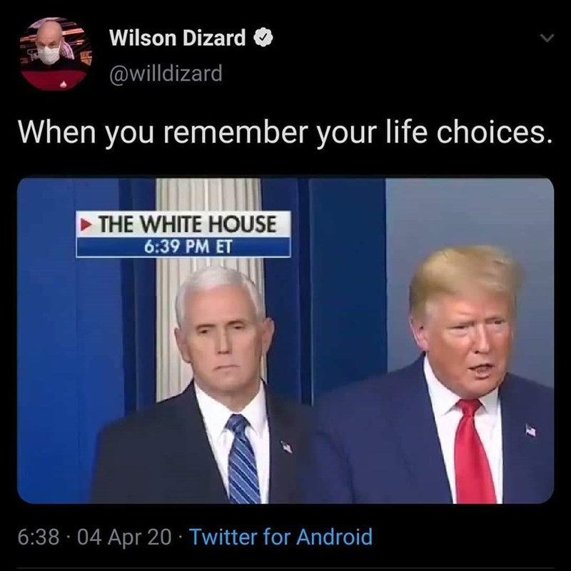 Media - Wilson Dizard O @willdizard When you remember your life choices. THE WHITE HOUSE 6:39 PM ET 6:38 · 04 Apr 20 · Twitter for Android