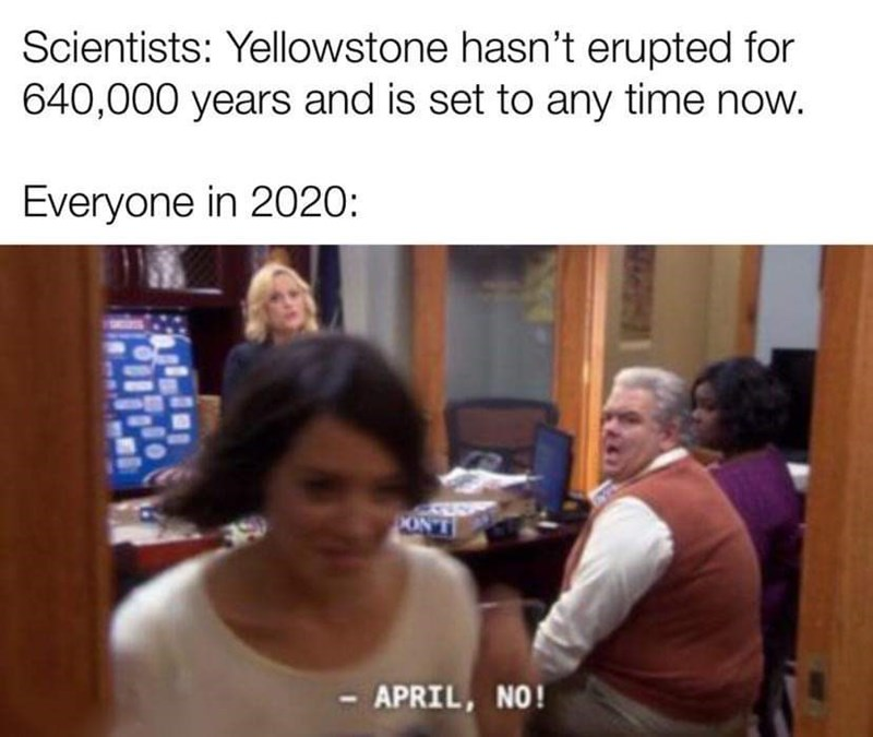 Photo caption - Scientists: Yellowstone hasn't erupted for 640,000 years and is set to any time now. Everyone in 2020: ON'T APRIL, NO!