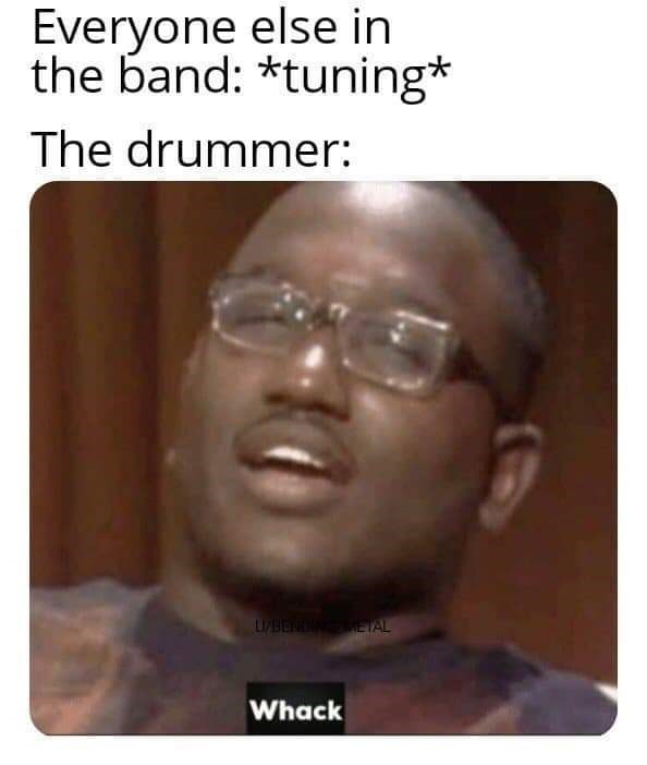 Face - Everyone else in the band: *tuning* The drummer: U/BEND METAL Whack