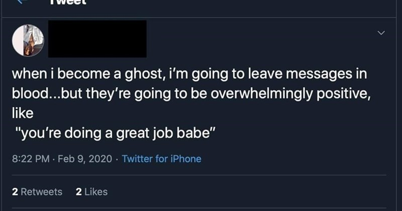 """Text - when i become a ghost, i'm going to leave messages in blood...but they're going to be overwhelmingly positive, like """"you're doing a great job babe"""" 8:22 PM Feb 9, 2020 · Twitter for iPhone 2 Retweets 2 Likes"""