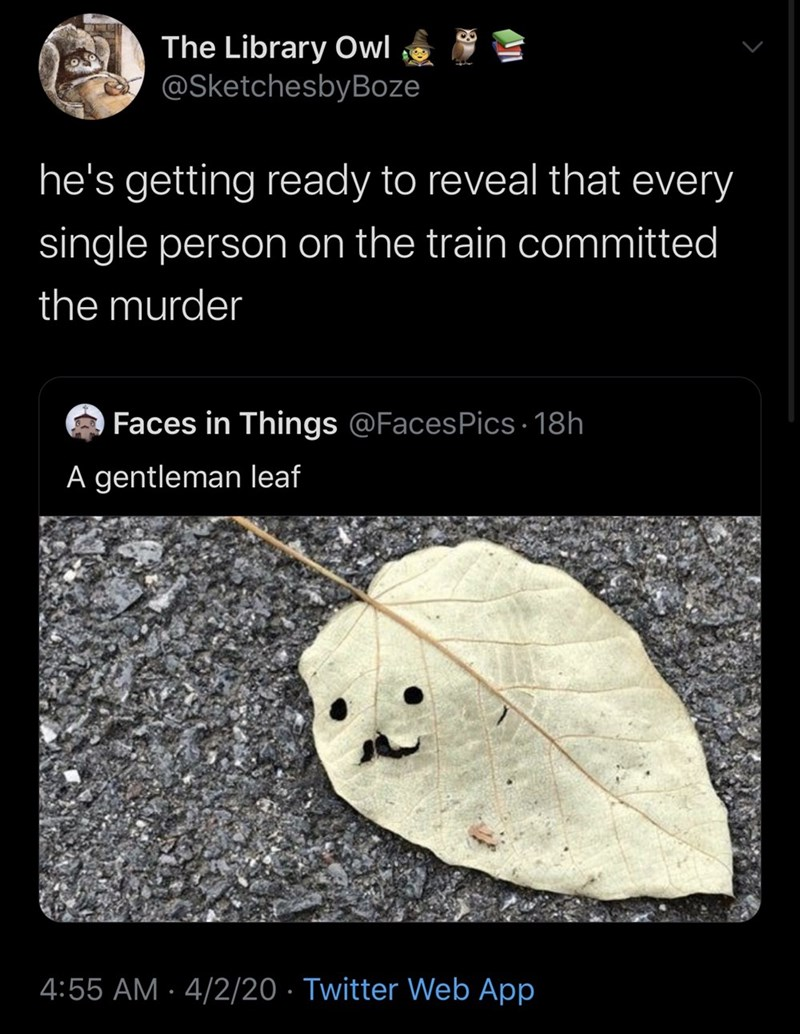 Leaf - The Library Owl @SketchesbyBoze he's getting ready to reveal that every single person on the train committed the murder Faces in Things @FacesPics - 18h A gentleman leaf 4:55 AM · 4/2/20 · Twitter Web App