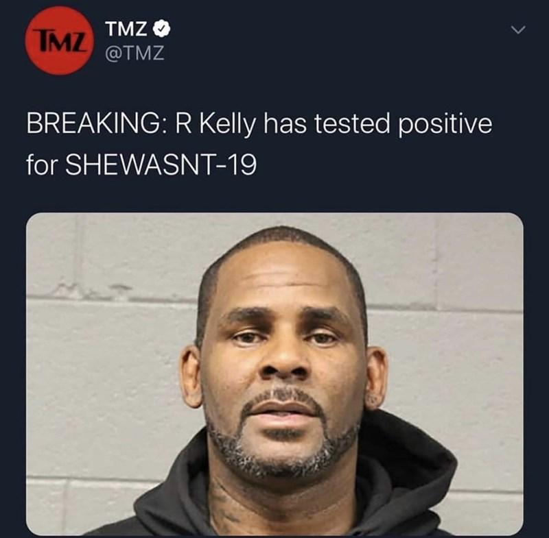 Face - TMZ TMZ @TMZ BREAKING: R Kelly has tested positive for SHEWASNT-19