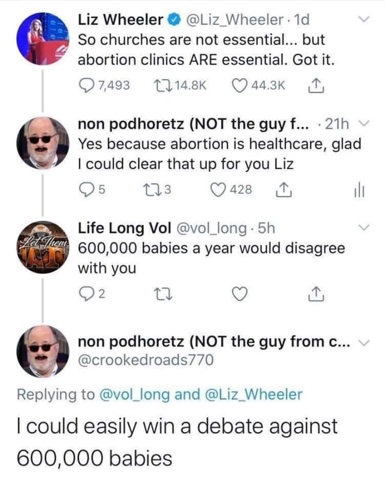 Text - Liz Wheeler O @Liz_Wheeler 1d So churches are not essential... but abortion clinics ARE essential. Got it. Q7,493 714.8K 44.3K 1 non podhoretz (NOT the guy f... · 21h v Yes because abortion is healthcare, glad I could clear that up for you Liz 273 428 Life Long Vol @vol_long 5h Tan 600,000 babies a year would disagree with you 0 2 non podhoretz (NOT the guy from c... v @crookedroads770 Replying to @vol_long and @Liz_Wheeler I could easily win a debate against 600,000 babies