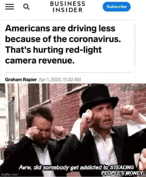 Photo caption - BUSINESS INSIDER Subscribe Americans are driving less because of the coronavirus. That's hurting red-light camera revenue. Graham Rapier Apr 1, 2020, 11:22 AM UBeeti Aww, did samebody get addicted to STEALING PEOPLE'S MONEY imgflip.com