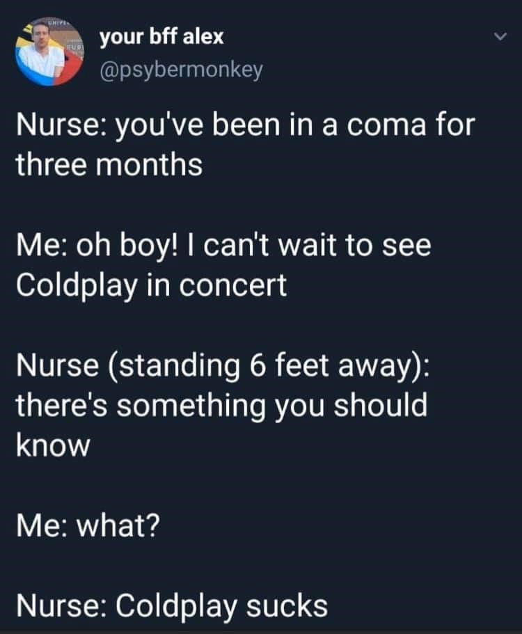 Text - your bff alex @psybermonkey Nurse: you've been in a coma for three months Me: oh boy! I can't wait to see Coldplay in concert Nurse (standing 6 feet away): there's something you should know Me: what? Nurse: Coldplay sucks