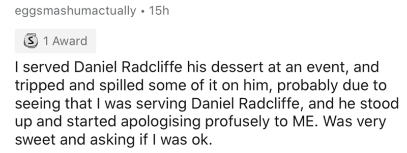 Text - eggsmashumactually • 15h 3 1 Award I served Daniel Radcliffe his dessert at an event, and tripped and spilled some of it on him, probably due to seeing that I was serving Daniel Radcliffe, and he stood up and started apologising profusely to ME. Was very sweet and asking if I was ok.