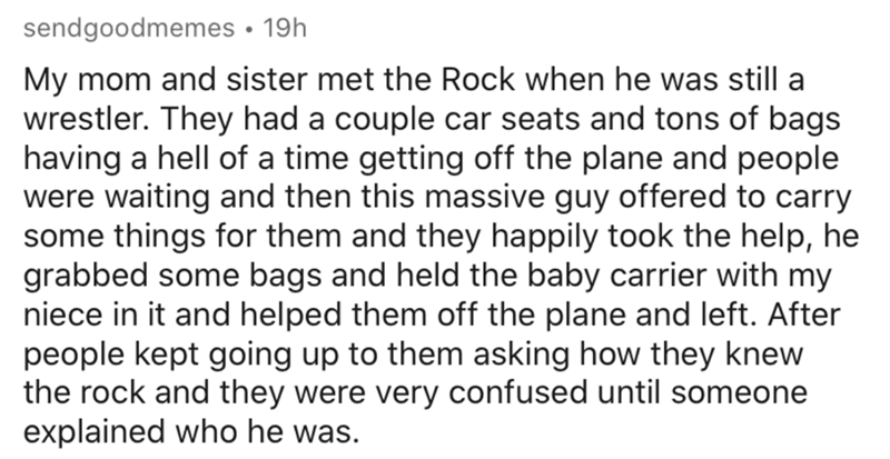 Text - sendgoodmemes • 19h My mom and sister met the Rock when he was still a wrestler. They had a couple car seats and tons of bags having a hell of a time getting off the plane and people were waiting and then this massive guy offered to carry some things for them and they happily took the help, he grabbed some bags and held the baby carrier with my niece in it and helped them off the plane and left. After people kept going up to them asking how they knew the rock and they were very confused u