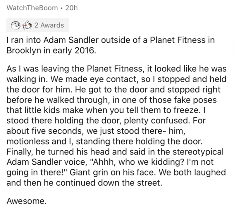 Text - WatchTheBoom • 20h 2 Awards I ran into Adam Sandler outside of a Planet Fitness in Brooklyn in early 2016. As I was leaving the Planet Fitness, it looked like he was walking in. We made eye contact, so I stopped and held the door for him. He got to the door and stopped right before he walked through, in one of those fake poses that little kids make when you tell them to freeze. I stood there holding the door, plenty confused. For about five seconds, we just stood there- him, motionless an