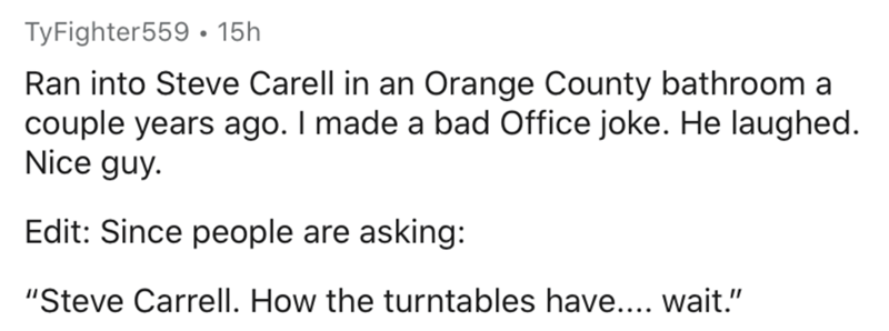"Text - TyFighter559 · 15h Ran into Steve Carell in an Orange County bathroom a couple years ago. I made a bad Office joke. He laughed. Nice guy. Edit: Since people are asking: ""Steve Carrell. How the turntables have.... wait."""
