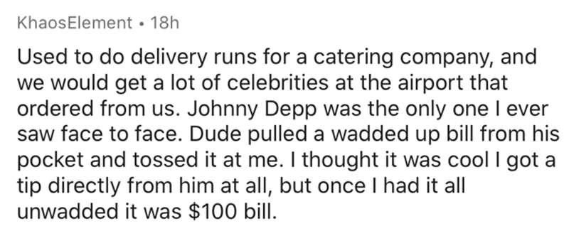 Text - KhaosElement • 18h Used to do delivery runs for a catering company, and we would get a lot of celebrities at the airport that ordered from us. Johnny Depp was the only one I ever saw face to face. Dude pulled a wadded up bill from his pocket and tossed it at me. I thought it was cool I got a tip directly from him at all, but once I had it all unwadded it was $100 bill.