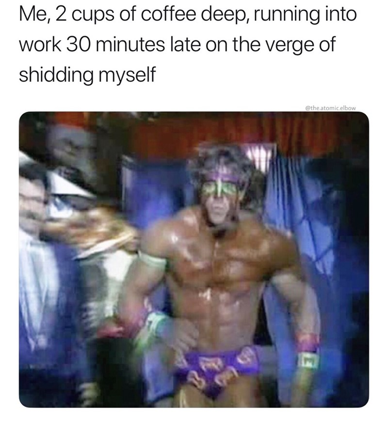 Professional wrestling - Me, 2 cups of coffee deep, running into work 30 minutes late on the verge of shidding myself @the.atomic.elbow