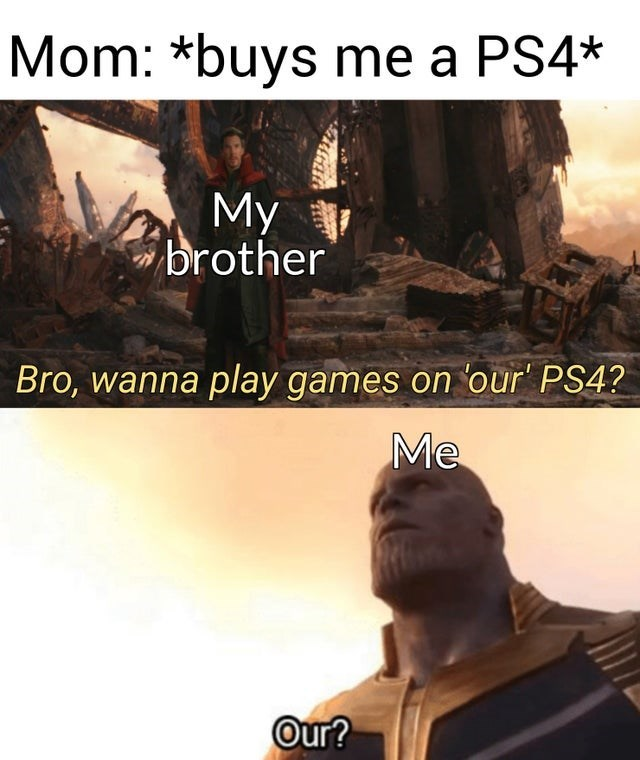 Text - Mom: *buys me a PS4* My brother Bro, wanna play games on our' PS4? Me Our?