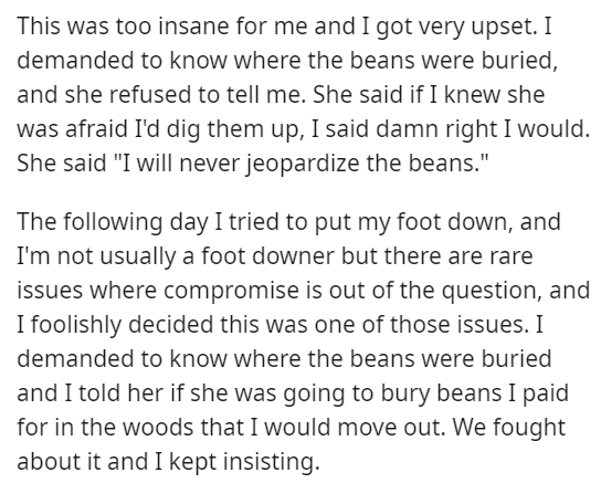 """Text - This was too insane for me and I got very upset. I demanded to know where the beans were buried, and she refused to tell me. She said if I knew she was afraid I'd dig them up, I said damn right I would. She said """"I will never jeopardize the beans."""" The following day I tried to put my foot down, and I'm not usually a foot downer but there are rare issues where compromise is out of the question, and I foolishly decided this was one of those issues. I demanded to know where the beans were bu"""