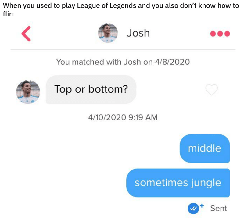 Text - When you used to play League of Legends and you also don't know how to flirt Josh You matched with Josh on 4/8/2020 Top or bottom? 4/10/2020 9:19 AM middle sometimes jungle Sent