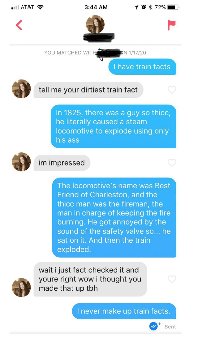 Text - l AT&T ? 3:44 AM 1 0 * 72% YOU MATCHED WITH EN 1/17/20 I have train facts tell me your dirtiest train fact In 1825, there was a guy so thicc, he literally caused a steam locomotive to explode using only his ass im impressed The locomotive's name was Best Friend of Charleston, and the thicc man was the fireman, the man in charge of keeping the fire burning. He got annoyed by the sound of the safety valve so... he sat on it. And then the train exploded. wait i just fact checked it and youre
