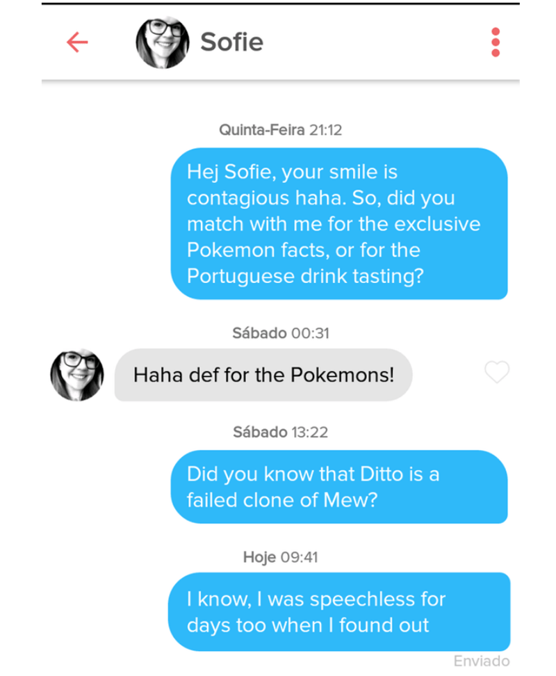 Text - Sofie Quinta-Feira 21:12 Hej Sofie, your smile is contagious haha. So, did you match with me for the exclusive Pokemon facts, or for the Portuguese drink tasting? Sábado 00:31 Haha def for the Pokemons! Sábado 13:22 Did you know that Ditto is a failed clone of Mew? Hoje 09:41 I know, I was speechless for days too when I found out Enviado