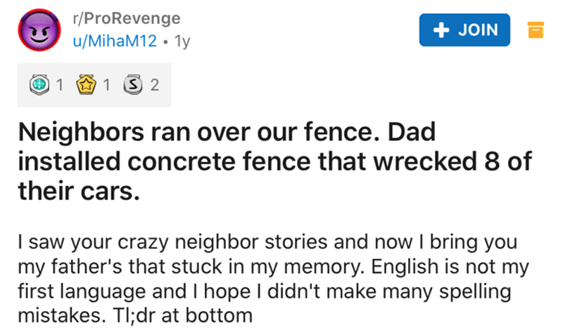 Text - r/ProRevenge + JOIN u/MihaM12 · 1y 1 1 3 2 Neighbors ran over our fence. Dad installed concrete fence that wrecked 8 of their cars. I saw your crazy neighbor stories and now I bring you my father's that stuck in my memory. English is not my first language and I hope I didn't make many spelling mistakes. TI;dr at bottom