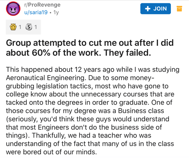 Text - r/ProRevenge u/saria19 • 1y + JOIN 1 3 1 Group attempted to cut me out after I did about 60% of the work. They failed. This happened about 12 years ago while I was studying Aeronautical Engineering. Due to some money- grubbing legislation tactics, most who have gone to college know about the unnecessary courses that are tacked onto the degrees in order to graduate. One of those courses for my degree was a Business class (seriously, you'd think these guys would understand that most Enginee