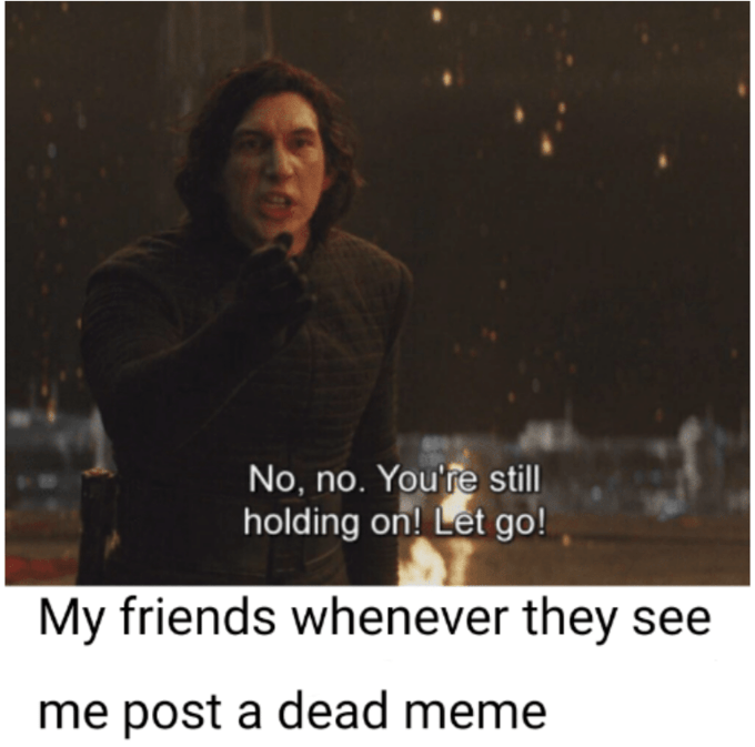 Text - No, no. You're still holding on! Let go! My friends whenever they see me post a dead meme
