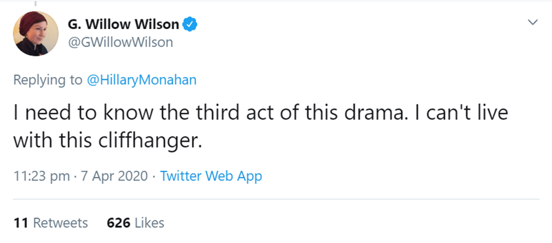 Text - G. Willow Wilson @GWillowWilson Replying to @HillaryMonahan I need to know the third act of this drama. I can't live with this cliffhanger. 11:23 pm · 7 Apr 2020 · Twitter Web App 11 Retweets 626 Likes