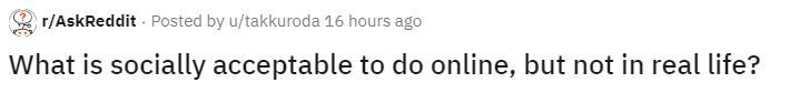 Text - r/AskReddit - Posted by u/takkuroda 16 hours ago What is socially acceptable to do online, but not in real life?