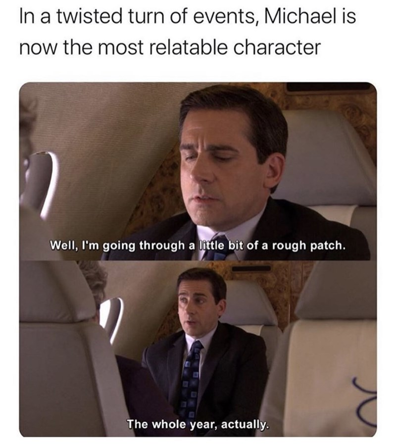 "Funny meme that reads, ""In a twisted turn of events, Michael is now the most relatable character"" above stills from The Office of Michael Scott saying, ""Well, I'm going through a little bit of a rough patch.The whole year, actually"""