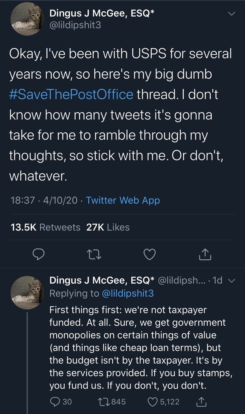 Text - Dingus J McGee, ESQ* @lildipshit3 Okay, l've been with USPS for several years now, so here's my big dumb #SaveThePostOffice thread. I don't know how many tweets it's gonna take for me to ramble through my thoughts, so stick with me. Or don't, whatever. 18:37 · 4/10/20 · Twitter Web App 13.5K Retweets 27K Likes Dingus J McGee, ESQ* @lildipsh... · 1d v Replying to @lildipshit3 First things first: we're not taxpayer funded. At all. Sure, we get government monopolies on certain things of valu