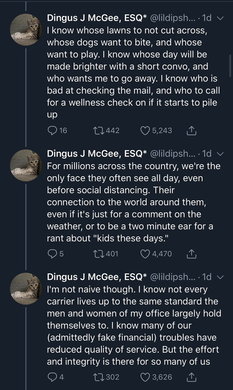 Text - Dingus J McGee, ESQ* @lildipsh... · 1d v I know whose lawns to not cut across, whose dogs want to bite, and whose want to play. I know whose day will be made brighter with a short convo, and who wants me to go away. I know who is bad at checking the mail, and who to call for a wellness check on if it starts to pile dn 16 27442 ♡ 5,243 Dingus J McGee, ESQ* @lildipsh... · 1d v For millions across the country, we're the only face they often see all day, even before social distancing. Their c