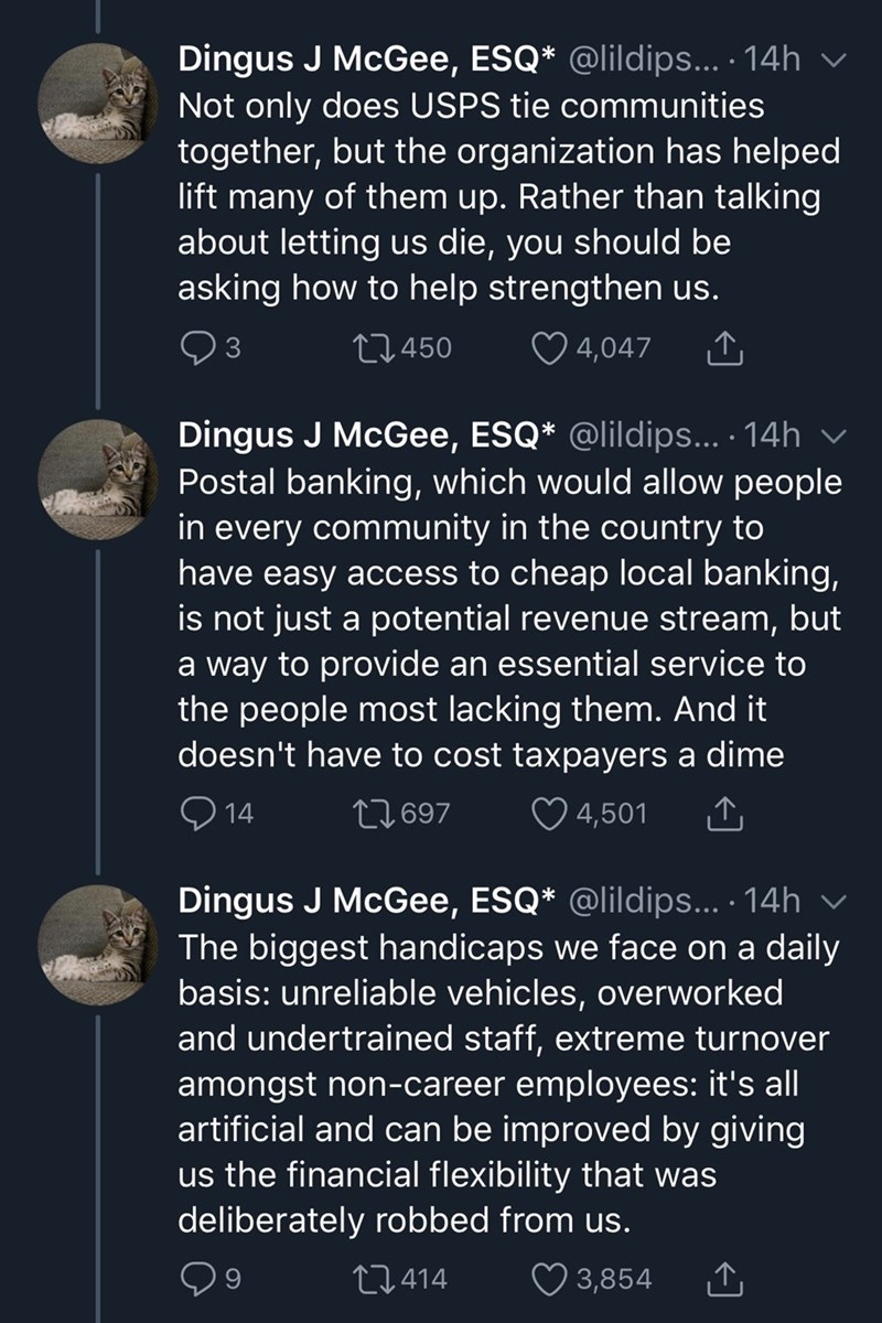 Text - Dingus J McGee, ESQ* @lildips... · 14h v Not only does USPS tie communities together, but the organization has helped lift many of them up. Rather than talking about letting us die, you should be asking how to help strengthen us. 27450 ♡ 4,047 Dingus J McGee, ESQ* @lildips... · 14h Postal banking, which would allow people in every community in the country to have easy access to cheap local banking, is not just a potential revenue stream, but a way to provide an essential service to the pe
