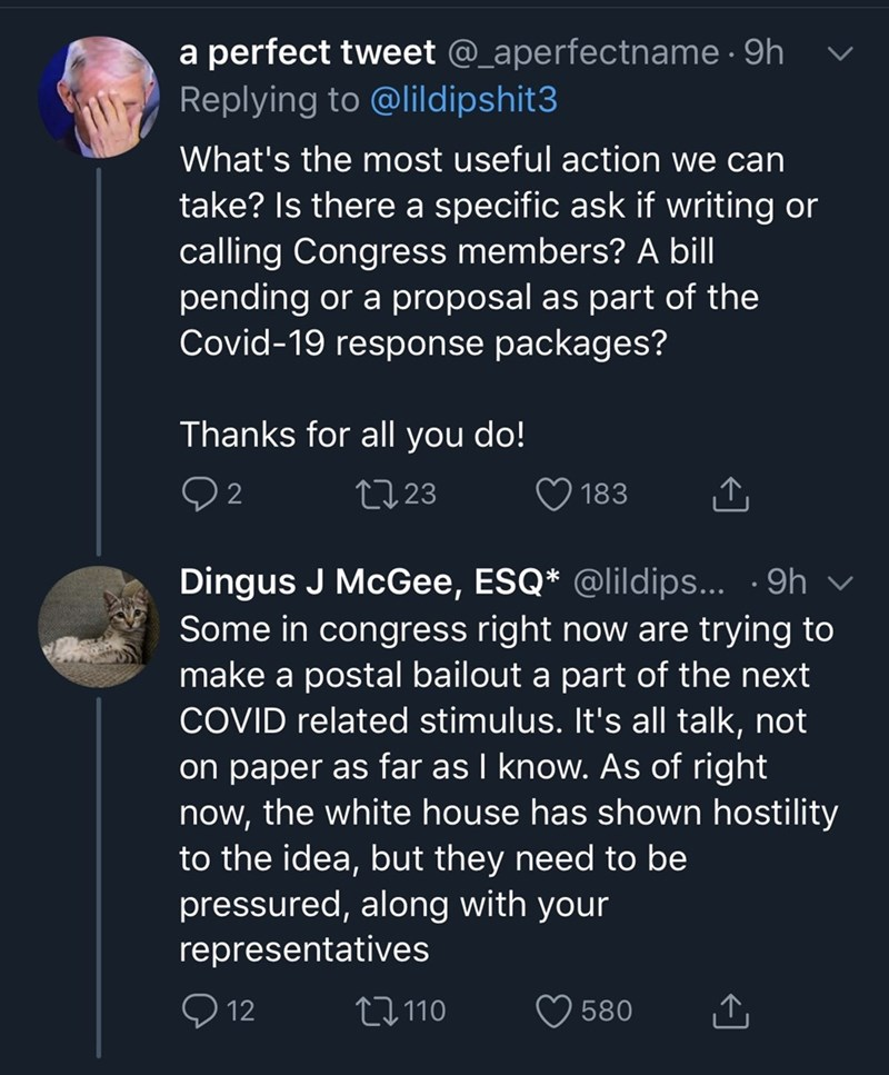 Text - a perfect tweet @_aperfectname · 9h li Replying to @lildipshit3 What's the most useful action we can take? Is there a specific ask if writing or calling Congress members? A bill pending or a proposal as part of the Covid-19 response packages? Thanks for all you do! 2723 183 Dingus J McGee, ESQ* @lildips... ·9h Some in congress right now are trying tO make a postal bailout a part of the next COVID related stimulus. It's all talk, not on paper as far as I know. As of right now, the white ho