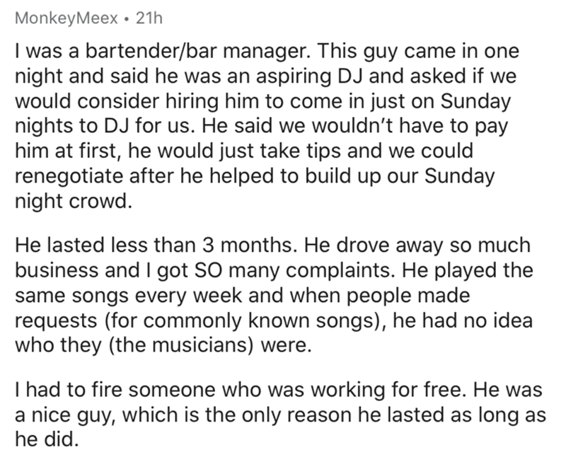 Text - MonkeyMeex • 21h I was a bartender/bar manager. This guy came in one night and said he was an aspiring DJ and asked if we would consider hiring him to come in just on Sunday nights to DJ for us. He said we wouldn't have to pay him at first, he would just take tips and we could renegotiate after he helped to build up our Sunday night crowd. He lasted less than 3 months. He drove away so much business and I got SO many complaints. He played the same songs every week and when people made req