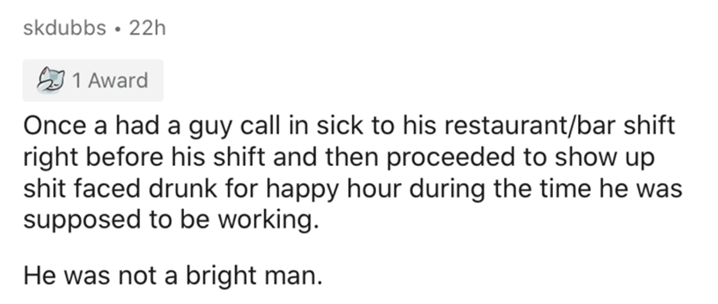 Text - skdubbs • 22h 1 Award Once a had a guy call in sick to his restaurant/bar shift right before his shift and then proceeded to show up shit faced drunk for happy hour during the time he was supposed to be working. He was not a bright man.