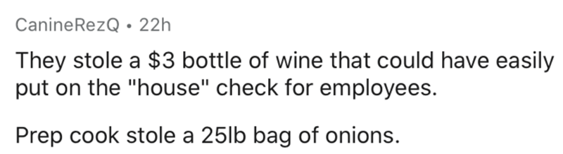 """Text - CanineRezQ • 22h They stole a $3 bottle of wine that could have easily put on the """"house"""" check for employees. Prep cook stole a 25lb bag of onions."""