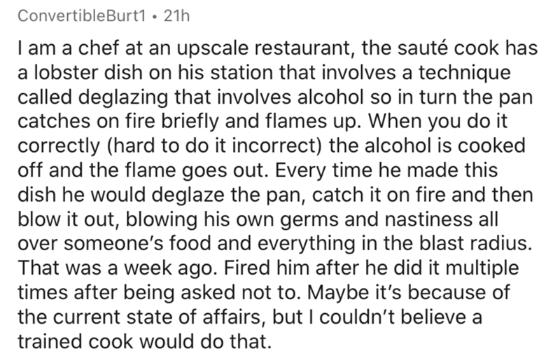 Text - ConvertibleBurt1 • 21h I am a chef at an upscale restaurant, the sauté cook has a lobster dish on his station that involves a technique called deglazing that involves alcohol so in turn the pan catches on fire briefly and flames up. When you do it correctly (hard to do it incorrect) the alcohol is cooked off and the flame goes out. Every time he made this dish he would deglaze the pan, catch it on fire and then blow it out, blowing his own germs and nastiness all over someone's food and e