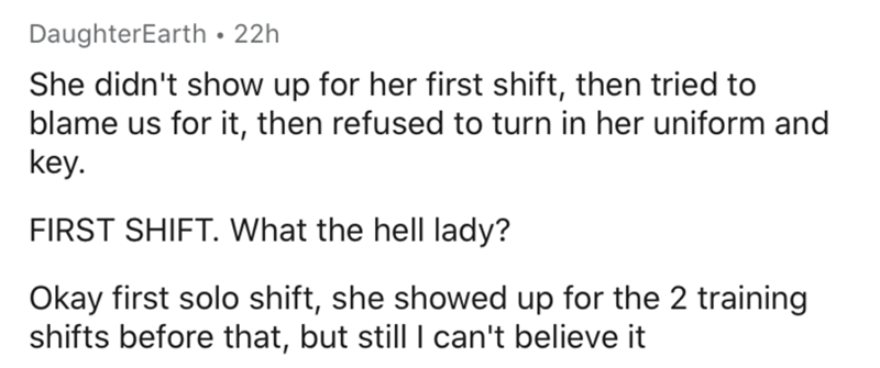 Text - DaughterEarth • 22h She didn't show up for her first shift, then tried to blame us for it, then refused to turn in her uniform and key. FIRST SHIFT. What the hell lady? Okay first solo shift, she showed up for the 2 training shifts before that, but still I can't believe it |