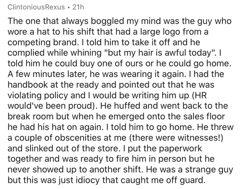 """Text - ClintoniousRexus • 21h The one that always boggled my mind was the guy who wore a hat to his shift that had a large logo from a competing brand. I told him to take it off and he complied while whining """"but my hair is awful today"""". I told him he could buy one of ours or he could go home. A few minutes later, he was wearing it again. I had the handbook at the ready and pointed out that he was violating policy and I would be writing him up (HR would've been proud). He huffed and went back to"""
