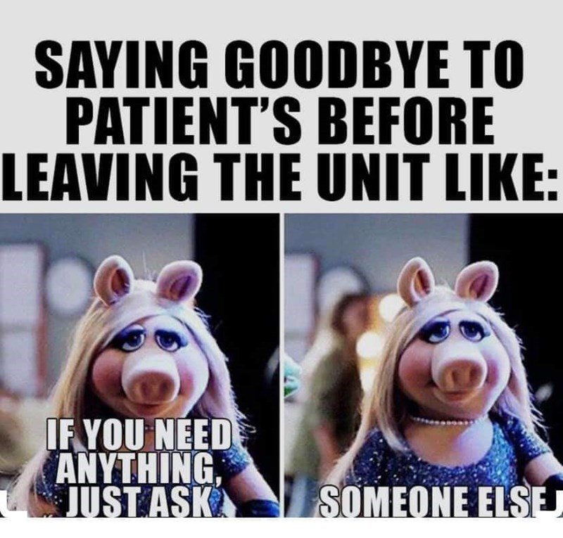 Photo caption - SAYING GOODBYE TO PATIENT'S BEFORE LEAVING THE UNIT LIKE: IF YOU NEED ANYTHING, JUST ASK SOMEONE ELSEJ