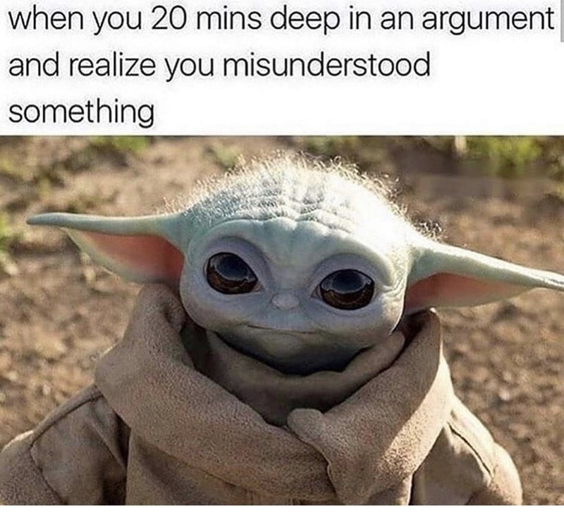 Yoda - when you 20 mins deep in an argument and realize you misunderstood something