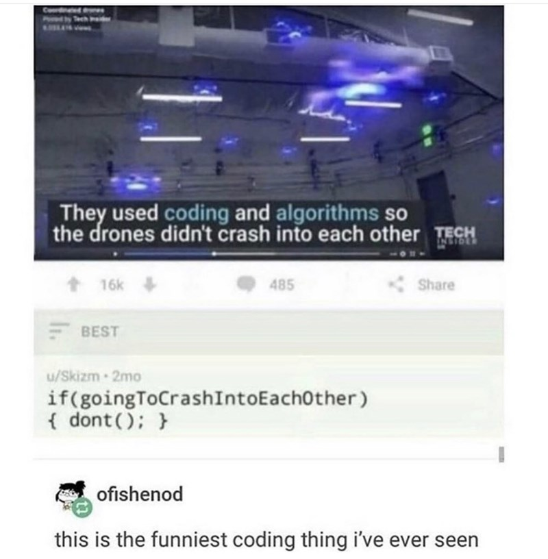 Text - Cordnated eww Tech Inaider They used coding and algorithms so the drones didn't crash into each other TECH t 16k + 485 Share BEST u/Skizm 2mo if(goingToCrashIntoEach0ther) { dont(); } ofishenod this is the funniest coding thing i've ever seen
