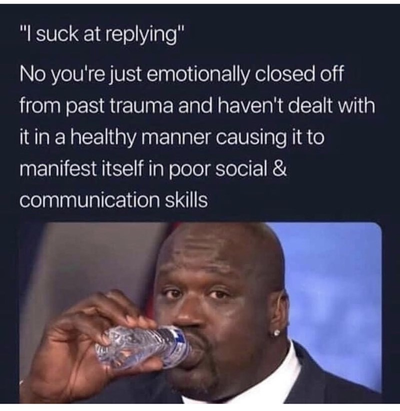 """Text - """"I suck at replying"""" No you're just emotionally closed off from past trauma and haven't dealt with it in a healthy manner causing it to manifest itself in poor social & communication skills"""