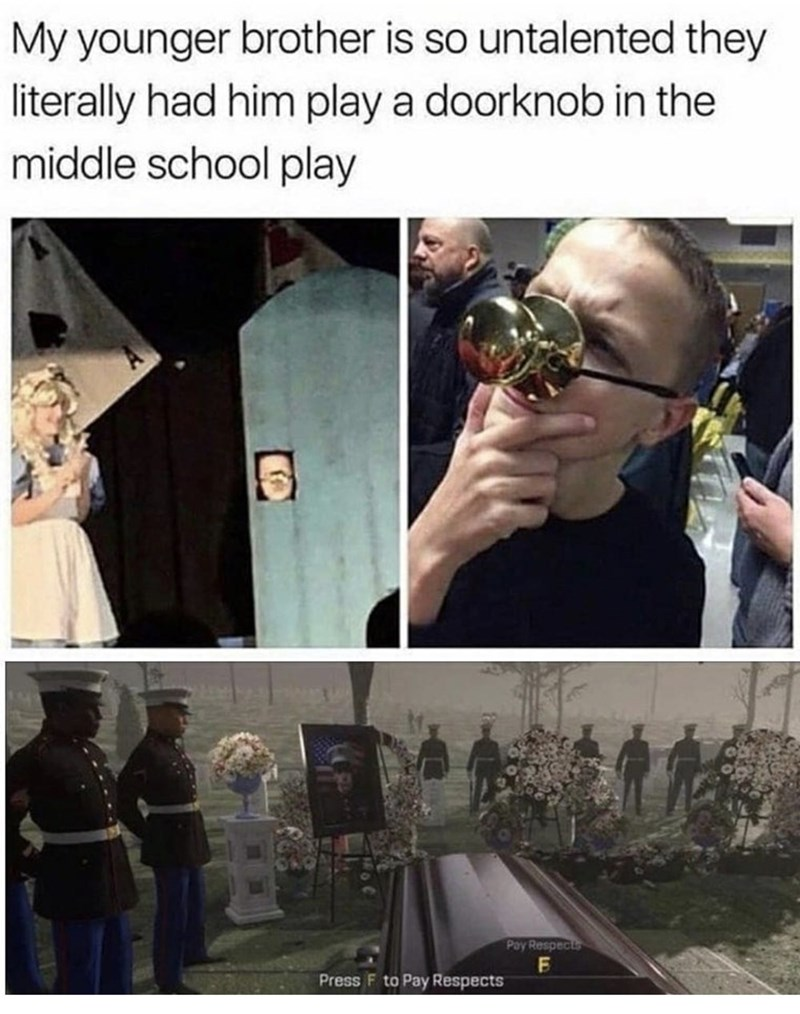 Human - My younger brother is so untalented they literally had him play a doorknob in the middle school play Pay Respects Press F to Pay Respects