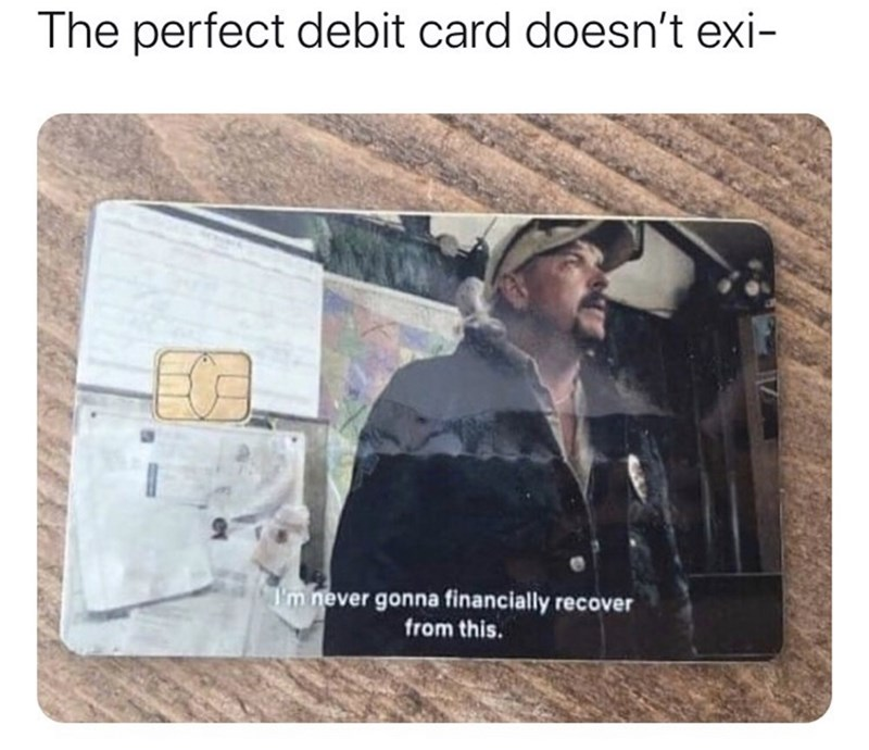 Text - The perfect debit card doesn't exi- I'm never gonna financially recover from this.